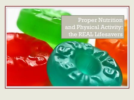 The real lifesavers Proper Nutrition and Physical Activity: the REAL Lifesavers.