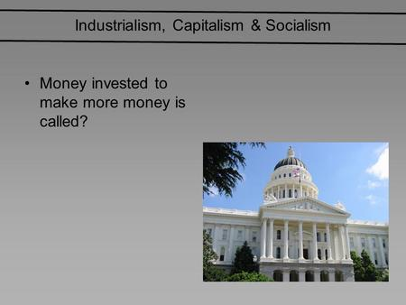 Industrialism, Capitalism & Socialism Money invested to make more money is called?