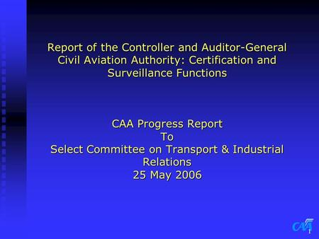 1 Report of the Controller and Auditor-General Civil Aviation Authority: Certification and Surveillance Functions CAA Progress Report To Select Committee.