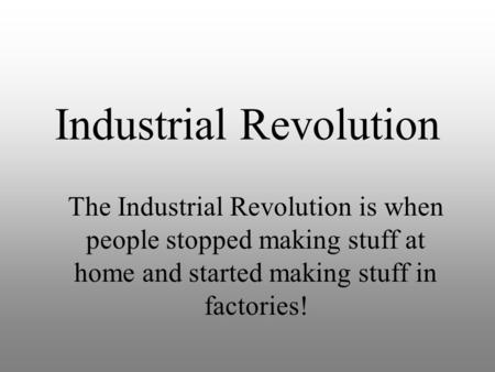 Industrial Revolution The Industrial Revolution is when people stopped making stuff at home and started making stuff in factories!
