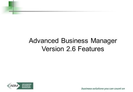 Business solutions you can count on Advanced Business Manager Version 2.6 Features.