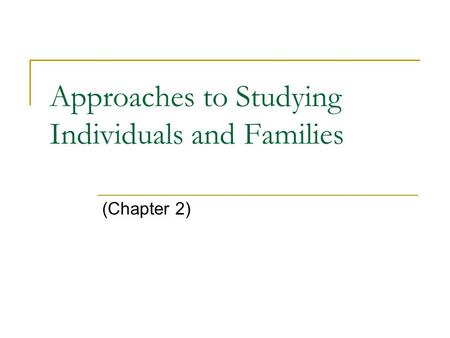 Approaches to Studying Individuals and Families (Chapter 2)