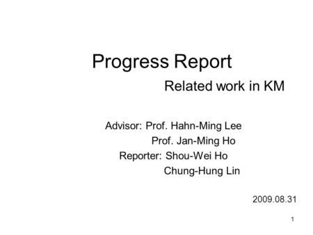 Progress Report Related work in KM Advisor: Prof. Hahn-Ming Lee Prof. Jan-Ming Ho Reporter: Shou-Wei Ho Chung-Hung Lin 2009.08.31 1.