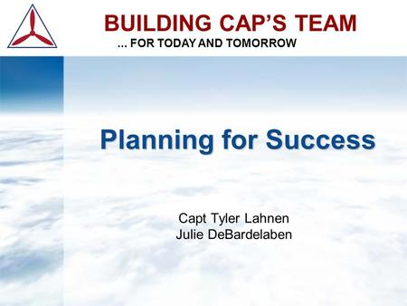 Planning for Success Planning for Success Capt Tyler Lahnen Julie DeBardelaben BUILDING CAP'S TEAM... FOR TODAY AND TOMORROW.