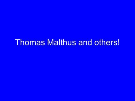 Thomas Malthus and others!. English economist - 1766 to 1834 Witnessed huge population increases in European cities (England) due to Industrial Revolution.