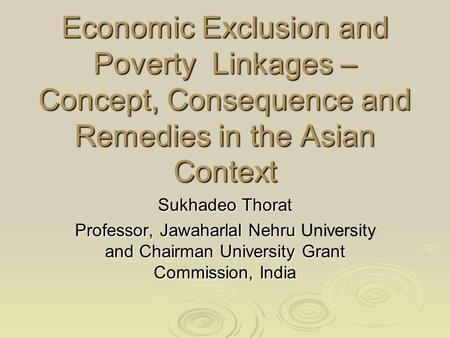 Economic Exclusion and Poverty Linkages – Concept, Consequence and Remedies in the Asian Context Sukhadeo Thorat Professor, Jawaharlal Nehru and Chairman.
