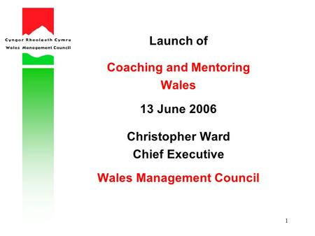 1 Launch of Coaching and Mentoring Wales 13 June 2006 Christopher Ward Chief Executive Wales Management Council.