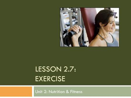 LESSON 2.7: EXERCISE Unit 2: Nutrition & Fitness.