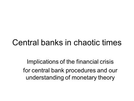 Central <strong>banks</strong> in chaotic times Implications of the financial crisis for central <strong>bank</strong> procedures and our understanding of monetary theory.