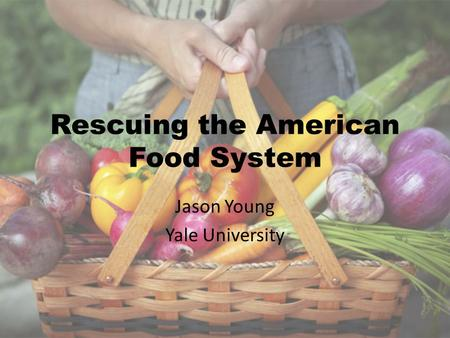 Rescuing the American Food System Jason Young Yale University.