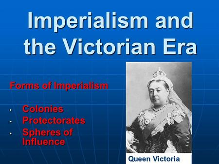 Imperialism and the Victorian Era Forms of Imperialism Colonies Colonies Protectorates Protectorates Spheres of Influence Spheres of Influence Queen Victoria.