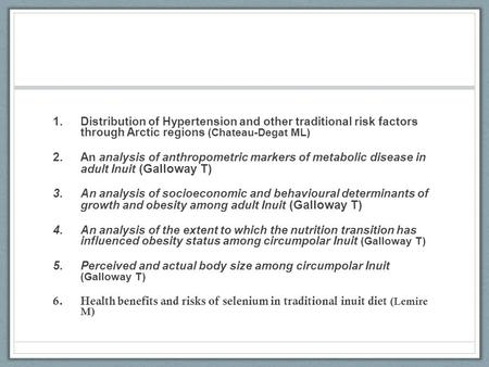 1.Distribution of Hypertension and other traditional risk factors through Arctic regions (Chateau-Degat ML) 2.An analysis of anthropometric markers of.