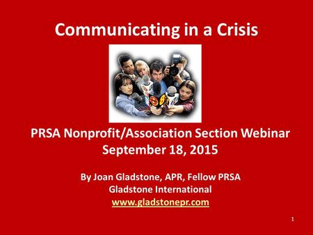 Communicating in a Crisis PRSA Nonprofit/Association Section Webinar September 18, 2015 By Joan Gladstone, APR, Fellow PRSA Gladstone International www.gladstonepr.com.