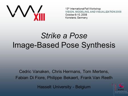 13 th International Fall Workshop VISION, MODELING, AND VISUALIZATION 2008 October 8-10, 2008 Konstanz, Germany Strike a Pose Image-Based Pose Synthesis.