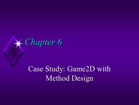 Chapter 6 Chapter 6 Case Study: Game2D with Method Design.