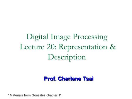 Digital Image Processing Lecture 20: Representation & Description Prof. Charlene Tsai * Materials from Gonzales chapter 11.