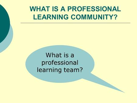 WHAT IS A PROFESSIONAL LEARNING COMMUNITY? What is a professional learning team?
