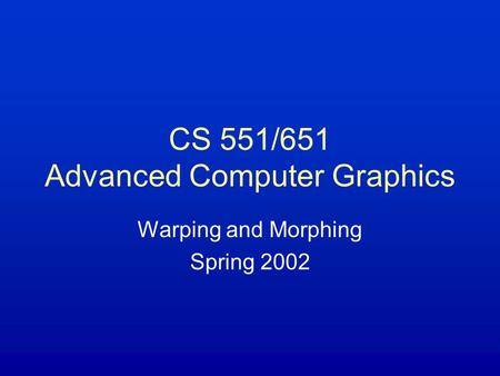 CS 551/651 Advanced Computer Graphics Warping and Morphing Spring 2002.