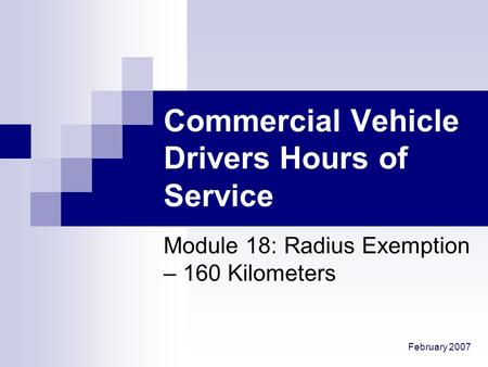 February 2007 Commercial Vehicle Drivers Hours of Service Module 18: Radius Exemption – 160 Kilometers.