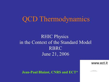 QCD Thermodynamics Jean-Paul Blaizot, CNRS and ECT* RHIC Physics in the Context of the Standard Model RBRC June 21, 2006 www.ect.it.