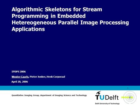 Vermelding onderdeel organisatie April 28, 2006 1 Algorithmic Skeletons for Stream Programming in Embedded Hetereogeneous Parallel Image Processing Applications.