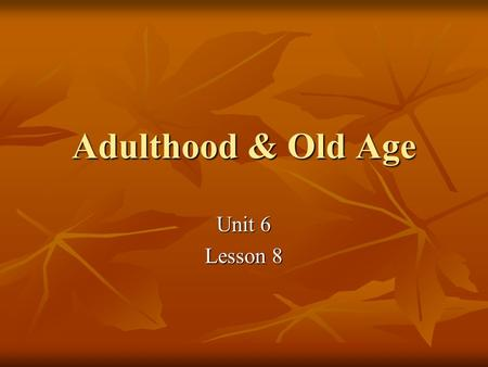 Adulthood & Old Age Unit 6 Lesson 8. Peak Ages 18-25 yrs 18-25 yrs Health Health Strength Strength Reflexes Reflexes Sexuality Sexuality.