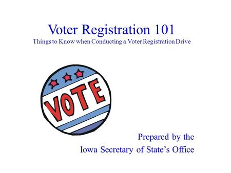 Voter Registration 101 Things to Know when Conducting a Voter Registration Drive Prepared by the Iowa Secretary of State's Office.