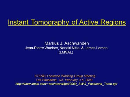 Instant Tomography of Active Regions Markus J. Aschwanden Jean-Pierre Wuelser, Nariaki Nitta, & James Lemen (LMSAL) STEREO Science Working Group Meeting.