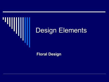 Design Elements Floral Design. The Elements of Design are:  Line  Form  Pattern  Texture  Color.