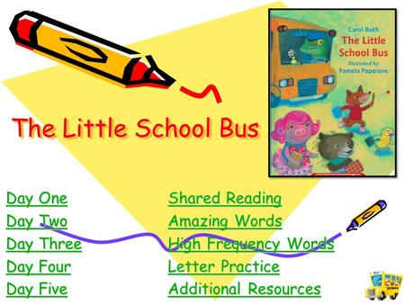 The Little School Bus Day OneShared Reading Day OneShared Reading Day TwoAmazing Words Day TwoAmazing Words Day ThreeHigh Frequency Words Day ThreeHigh.