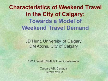 Characteristics of Weekend Travel in the City of Calgary: Towards a Model of Weekend Travel Demand JD Hunt, University of Calgary DM Atkins, City of Calgary.