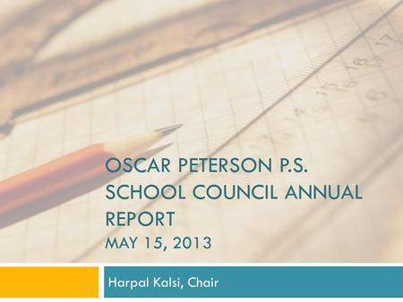 OSCAR PETERSON P.S. SCHOOL COUNCIL ANNUAL REPORT MAY 15, 2013 Harpal Kalsi, Chair.