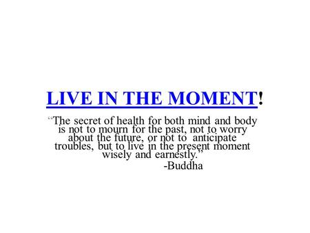 "LIVE IN THE MOMENTLIVE IN THE MOMENT! ""The secret of health for both mind and body is not to mourn for the past, not to worry about the future, or not."