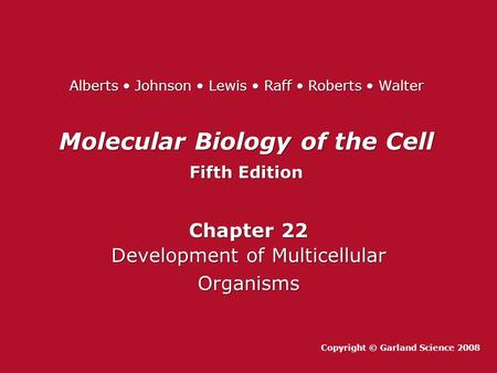 Molecular Biology of the Cell Fifth Edition Molecular Biology of the Cell Fifth Edition Chapter 22 Development of Multicellular Organisms Chapter 22 Development.