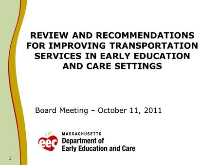 1 REVIEW AND RECOMMENDATIONS FOR IMPROVING TRANSPORTATION SERVICES IN EARLY EDUCATION AND CARE SETTINGS Board Meeting – October 11, 2011.