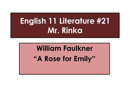 "English 11 Literature #21 Mr. Rinka William Faulkner ""A Rose for Emily"""