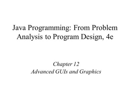 Java Programming: From Problem Analysis to Program Design, 4e Chapter 12 Advanced GUIs and Graphics.