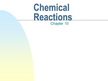 Chemical Reactions Chapter 10 Representing Chemical Changes n Chemical equations are used to represent chemical reactions (the process by which one or.