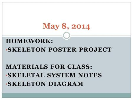 HOMEWORK: SKELETON POSTER PROJECT MATERIALS FOR CLASS: SKELETAL SYSTEM NOTES SKELETON DIAGRAM May 8, 2014.