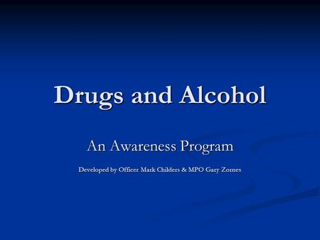 Drugs and Alcohol An Awareness Program Developed by Officer Mark Childers & MPO Gary Zornes.