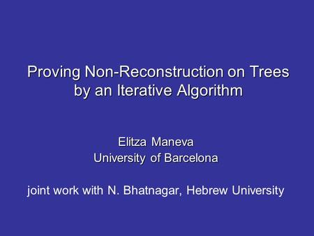 Proving Non-Reconstruction on Trees by an Iterative Algorithm Elitza Maneva University of Barcelona joint work with N. Bhatnagar, Hebrew University.