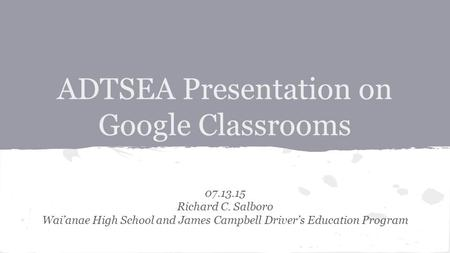 ADTSEA Presentation on Google Classrooms 07.13.15 Richard C. Salboro Wai'anae High School and James Campbell Driver's Education Program.