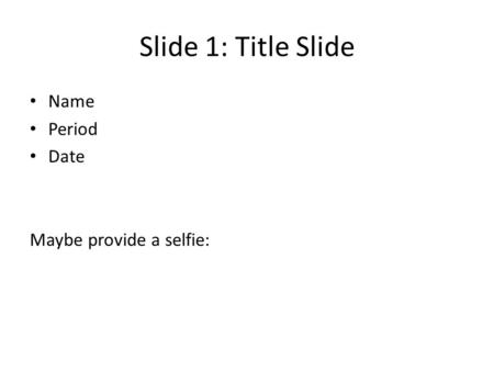 Slide 1: Title Slide Name Period Date Maybe provide a selfie: