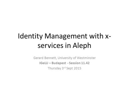Identity Management with x- services in Aleph Gerard Bennett, University of Westminster IGeLU – Budapest - Session 11.42 Thursday 3 rd Sept 2015.