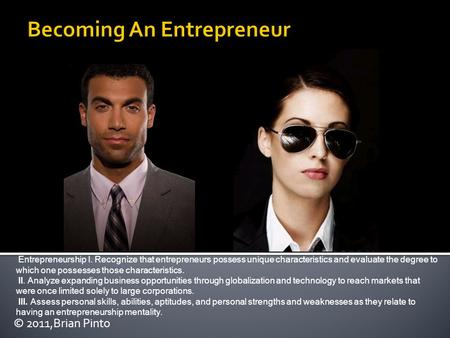 © 2011,Brian Pinto Entrepreneurship I. Recognize that entrepreneurs possess unique characteristics and evaluate the degree to which one possesses those.