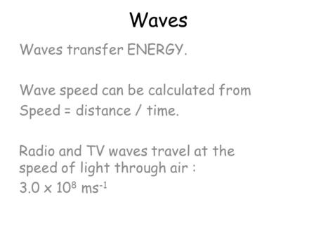 Waves Waves transfer ENERGY. Wave speed can be calculated from Speed = distance / time. Radio and TV waves travel at the speed of light through air :