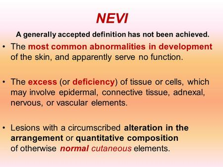 NEVI A generally accepted definition has not been achieved. The most common abnormalities in development of the skin, and apparently serve no function.