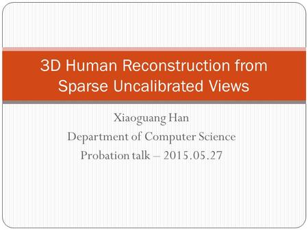 Xiaoguang Han Department of Computer Science Probation talk – 2015.05.27 3D Human Reconstruction from Sparse Uncalibrated Views.