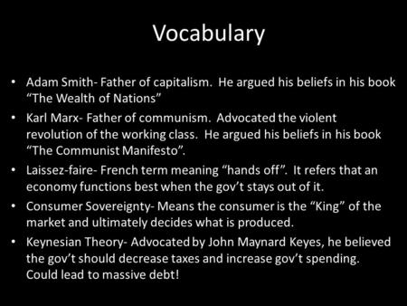 "Vocabulary Adam Smith- Father of capitalism. He argued his beliefs in his book ""The Wealth of Nations"" Karl Marx- Father of communism. Advocated the violent."