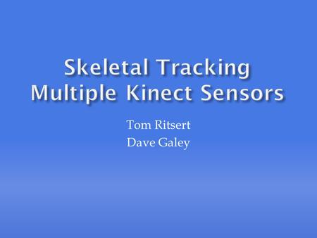 Tom Ritsert Dave Galey.  With a single Kinect sensor, skeletal tracking becomes difficult if there are obstacles in the field of view  Extra sensors.